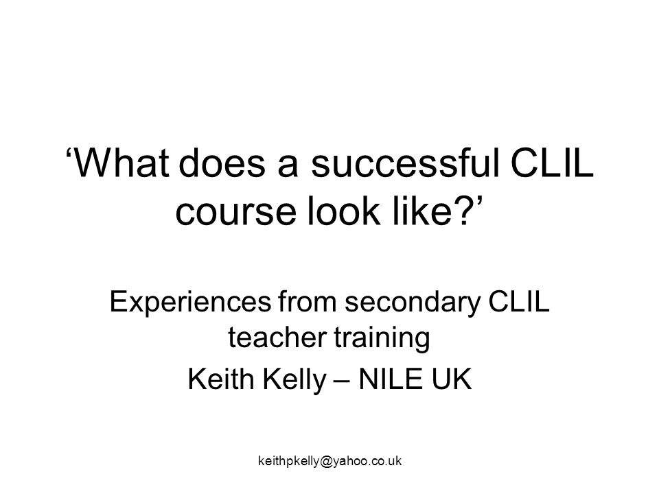 keithpkelly@yahoo.co.uk What does a successful CLIL course look like.