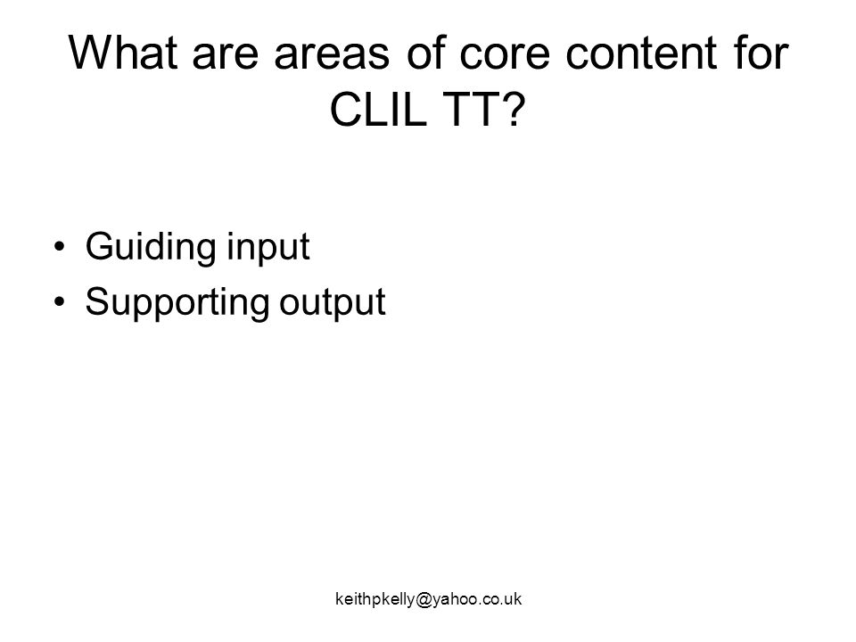 keithpkelly@yahoo.co.uk What are areas of core content for CLIL TT Guiding input Supporting output