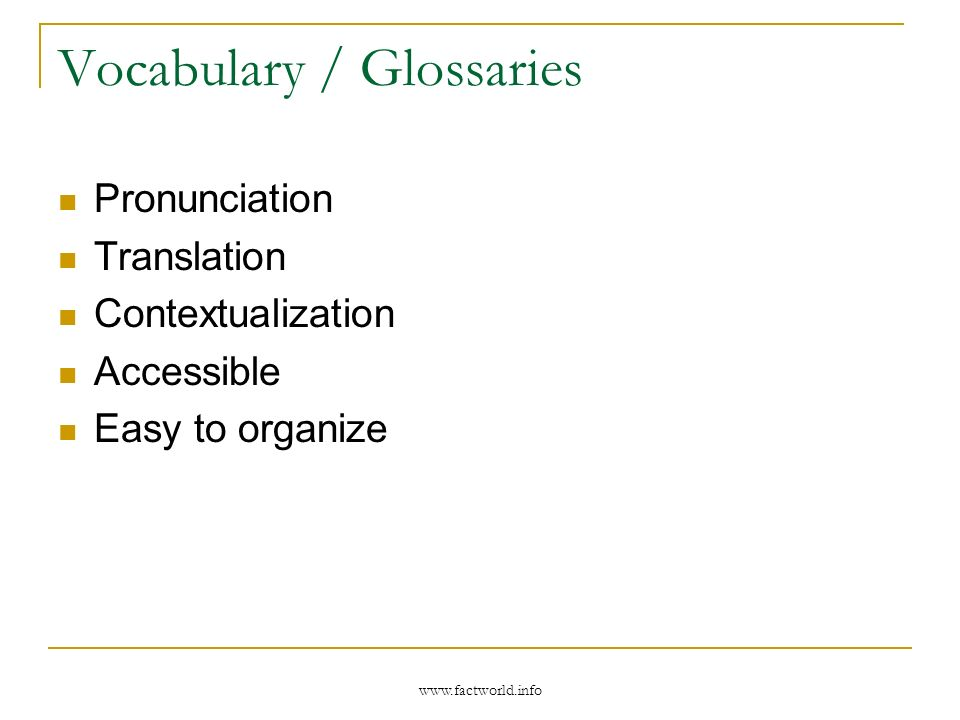 www.factworld.info Vocabulary / Glossaries Pronunciation Translation Contextualization Accessible Easy to organize