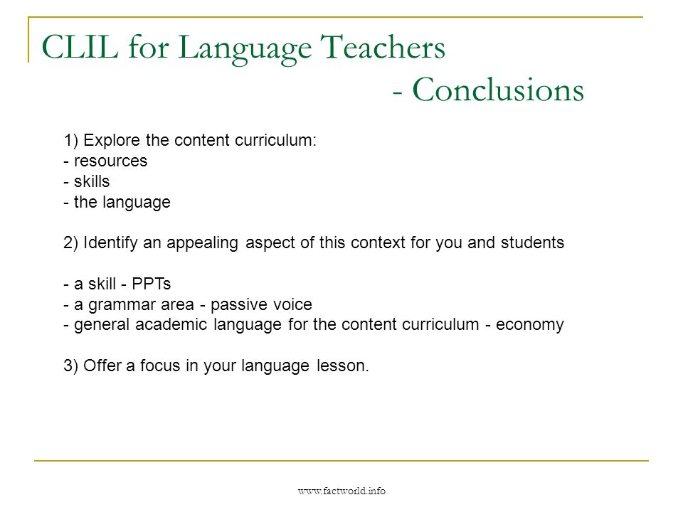 www.factworld.info CLIL for Language Teachers - Conclusions 1) Explore the content curriculum: - resources - skills - the language 2) Identify an appealing aspect of this context for you and students - a skill - PPTs - a grammar area - passive voice - general academic language for the content curriculum - economy 3) Offer a focus in your language lesson.
