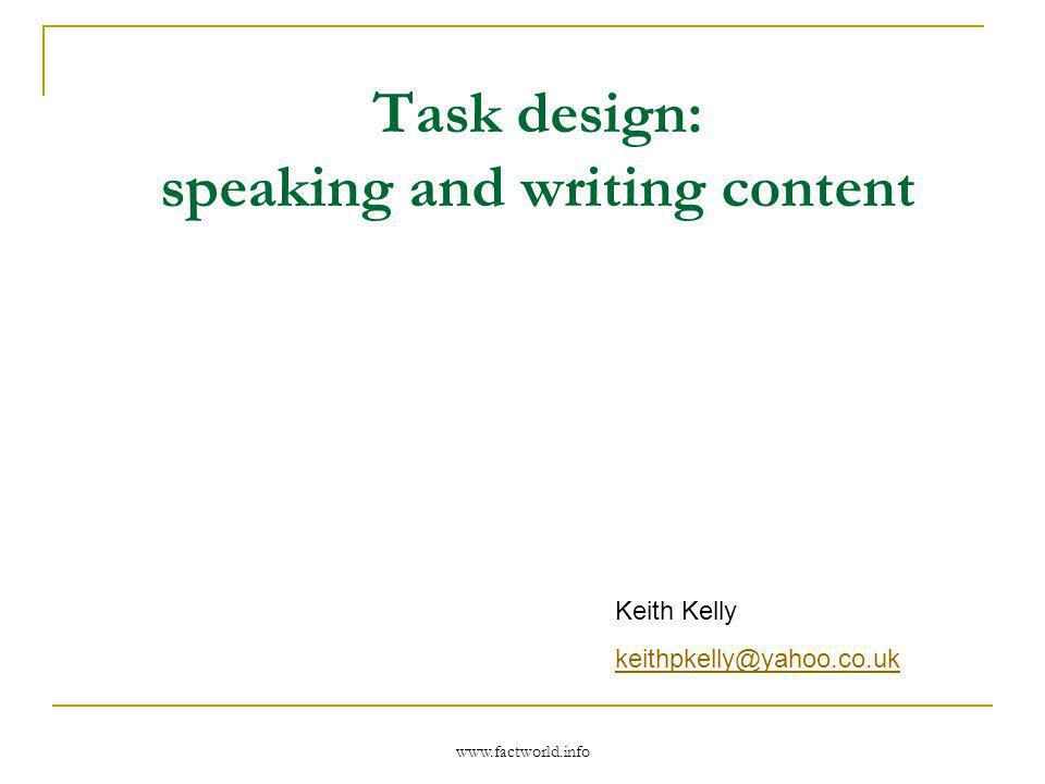 www.factworld.info Task design: speaking and writing content Keith Kelly keithpkelly@yahoo.co.uk