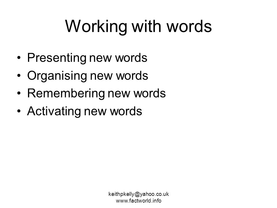 keithpkelly@yahoo.co.uk www.factworld.info Working with words Presenting new words Organising new words Remembering new words Activating new words