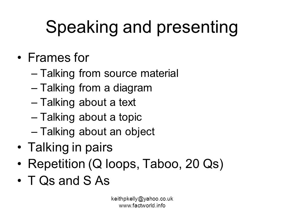 keithpkelly@yahoo.co.uk www.factworld.info Speaking and presenting Frames for –Talking from source material –Talking from a diagram –Talking about a text –Talking about a topic –Talking about an object Talking in pairs Repetition (Q loops, Taboo, 20 Qs) T Qs and S As