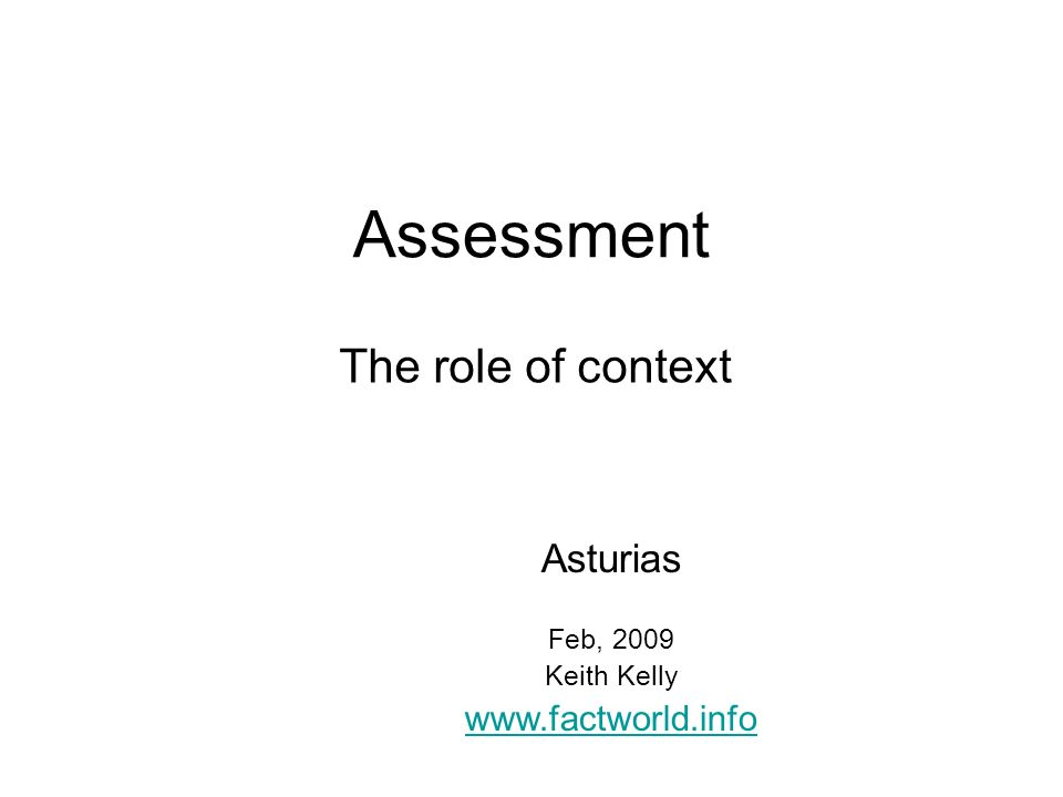 Assessment The role of context Asturias Feb, 2009 Keith Kelly www.factworld.info