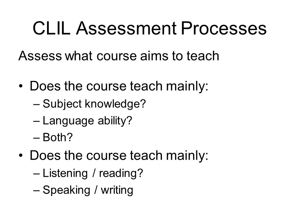 CLIL Assessment Processes Does the course teach mainly: –Subject knowledge.