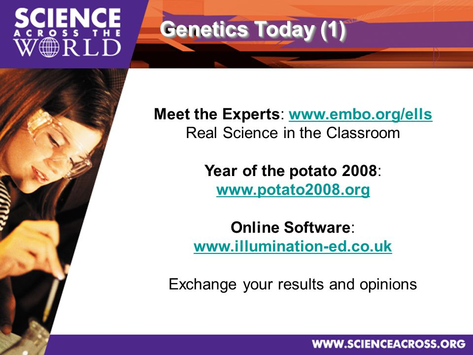 Meet the Experts: www.embo.org/ellswww.embo.org/ells Real Science in the Classroom Year of the potato 2008: www.potato2008.org Online Software: www.illumination-ed.co.uk Exchange your results and opinions Genetics Today (1)