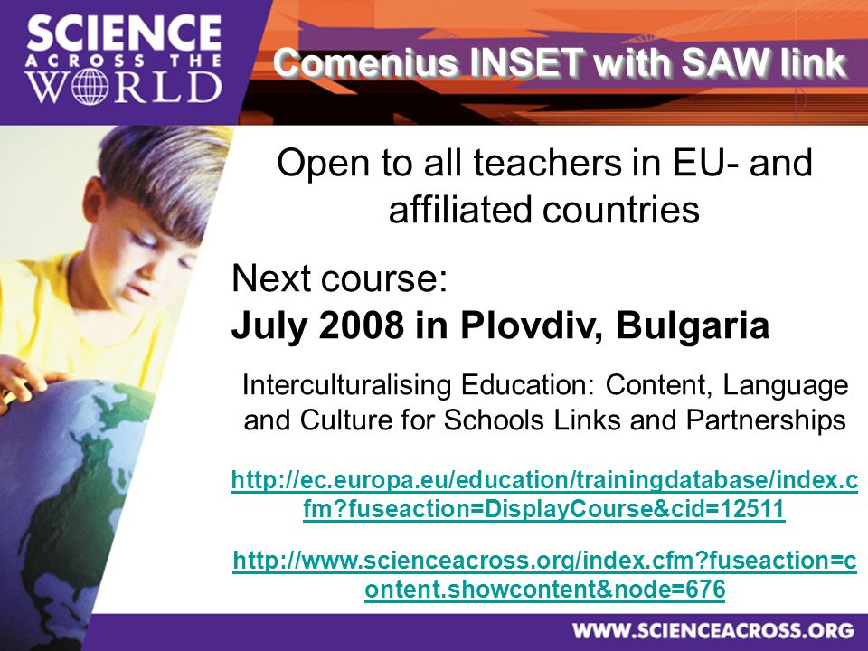 Comenius INSET with SAW link Open to all teachers in EU- and affiliated countries Next course: July 2008 in Plovdiv, Bulgaria Interculturalising Education: Content, Language and Culture for Schools Links and Partnerships http://ec.europa.eu/education/trainingdatabase/index.c fm fuseaction=DisplayCourse&cid=12511 http://www.scienceacross.org/index.cfm fuseaction=c ontent.showcontent&node=676
