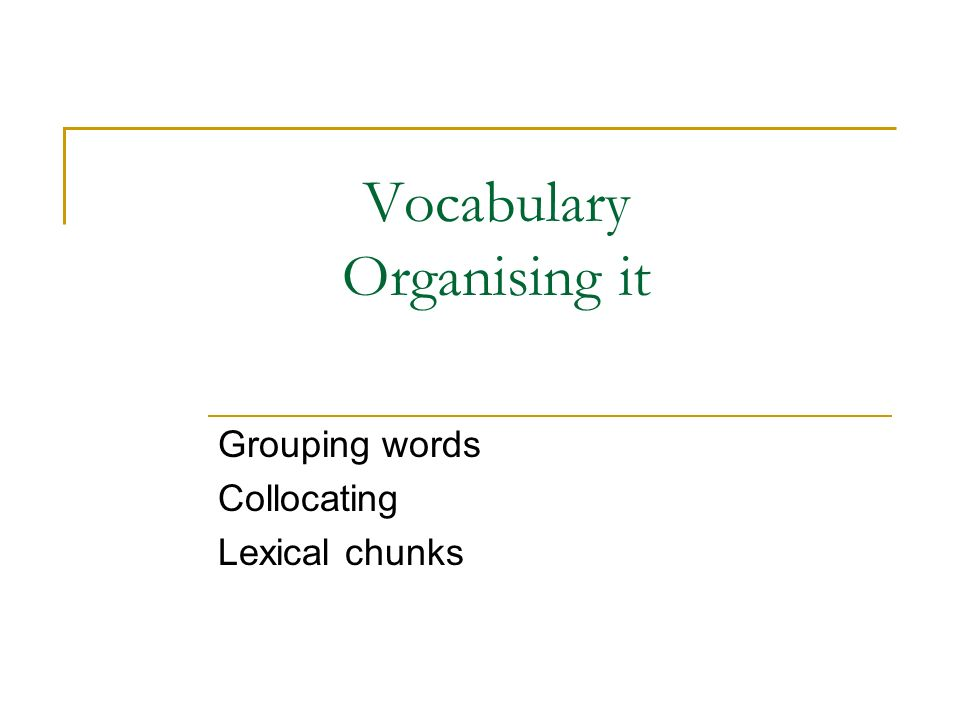 Vocabulary Organising it Grouping words Collocating Lexical chunks