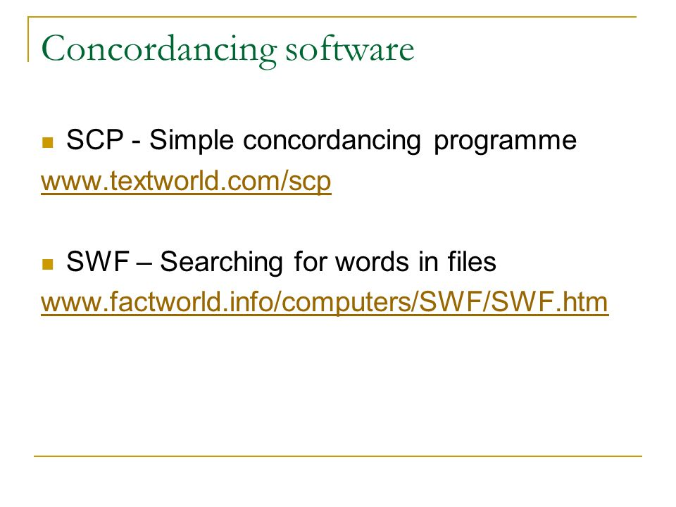 Concordancing software SCP - Simple concordancing programme www.textworld.com/scp SWF – Searching for words in files www.factworld.info/computers/SWF/SWF.htm