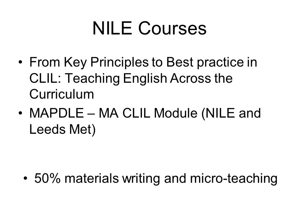 NILE Courses From Key Principles to Best practice in CLIL: Teaching English Across the Curriculum MAPDLE – MA CLIL Module (NILE and Leeds Met) 50% materials writing and micro-teaching