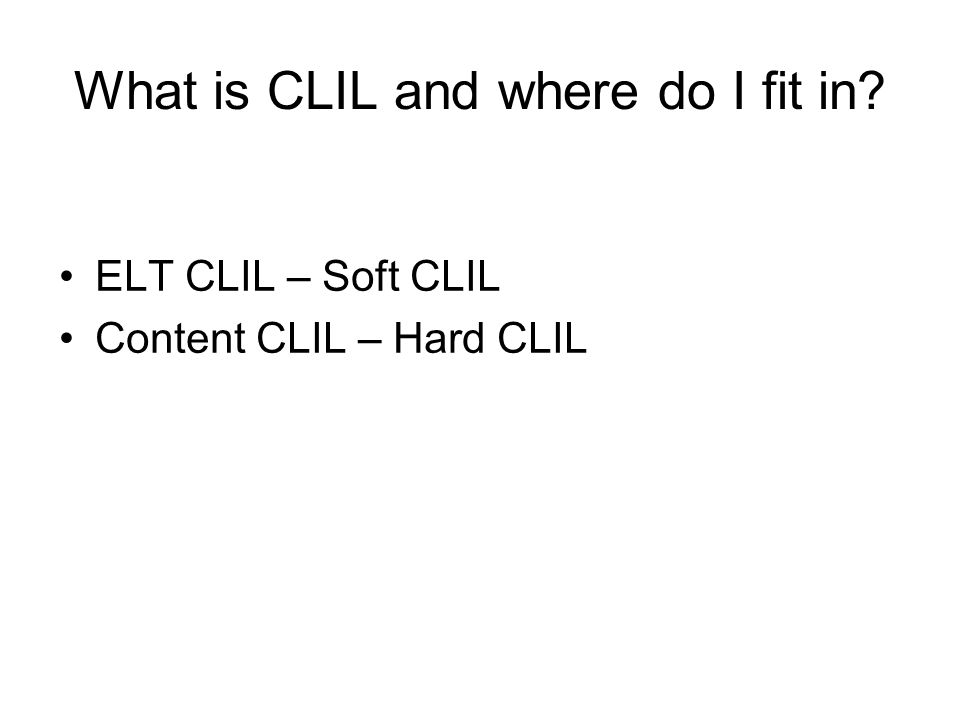 What is CLIL and where do I fit in ELT CLIL – Soft CLIL Content CLIL – Hard CLIL
