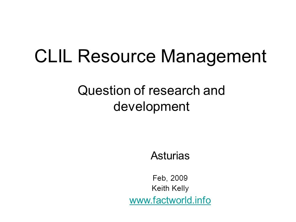 CLIL Resource Management Question of research and development Asturias Feb, 2009 Keith Kelly www.factworld.info