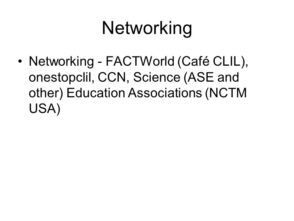 Networking Networking - FACTWorld (Café CLIL), onestopclil, CCN, Science (ASE and other) Education Associations (NCTM USA)