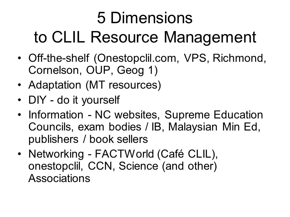 5 Dimensions to CLIL Resource Management Off-the-shelf (Onestopclil.com, VPS, Richmond, Cornelson, OUP, Geog 1) Adaptation (MT resources) DIY - do it yourself Information - NC websites, Supreme Education Councils, exam bodies / IB, Malaysian Min Ed, publishers / book sellers Networking - FACTWorld (Café CLIL), onestopclil, CCN, Science (and other) Associations