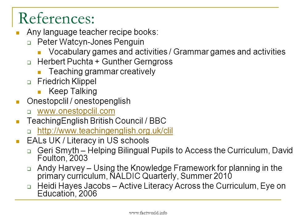 www.factworld.info References: Any language teacher recipe books: Peter Watcyn-Jones Penguin Vocabulary games and activities / Grammar games and activ