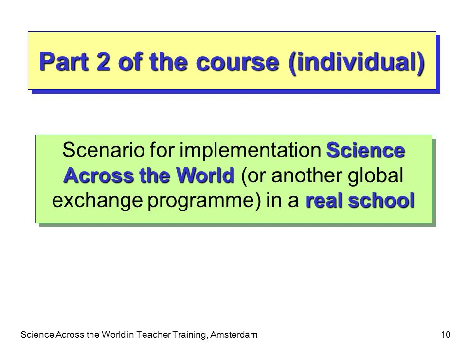 Science Across the World in Teacher Training, Amsterdam10 Part 2 of the course (individual) Science Across the World real school Scenario for implemen