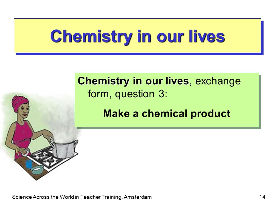 Science Across the World in Teacher Training, Amsterdam14 Chemistry in our lives Chemistry in our lives Chemistry in our lives, exchange form, questio