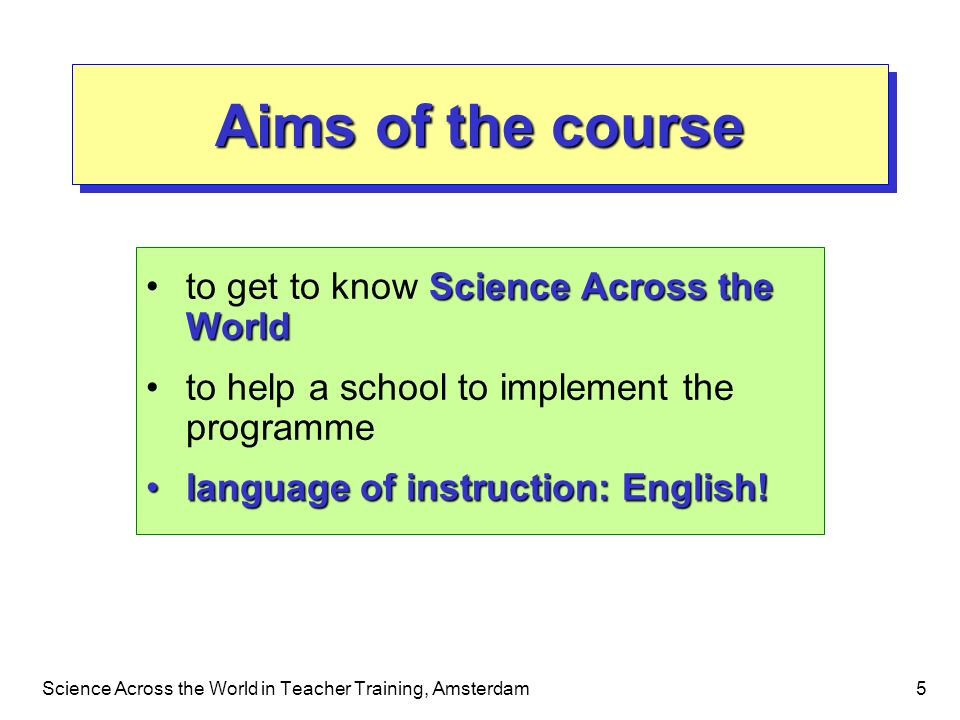 Science Across the World in Teacher Training, Amsterdam5 Aims of the course Science Across the Worldto get to know Science Across the World to help a school to implement the programme language of instruction: English!language of instruction: English.