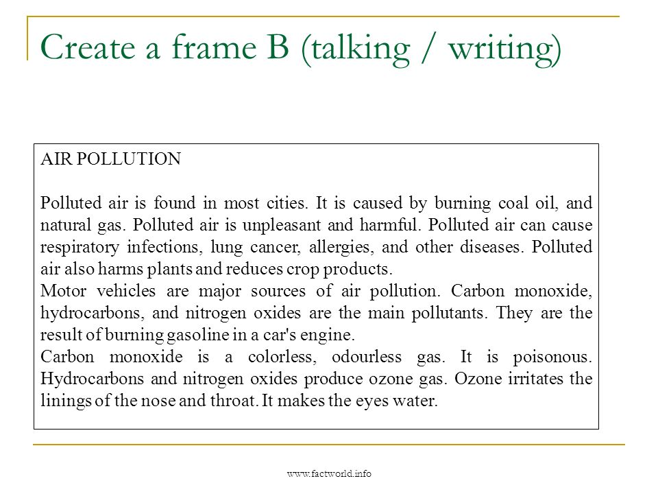 Create a frame B (talking / writing) Talk / Write about air pollution Causes Pollution is caused by… Consequences Polluted air can cause… It also… Pollutants The main pollutants are… They are produced by… Carbon monoxide: This is… Hydrocarbons and nitrogen oxides: They produce… …irritates… and… These words will help you : coal oil natural gas burning respiratory infections lung cancer allergies gasoline car engine colourless odourless poisonous ozone nose throat eyes water www.factworld.info