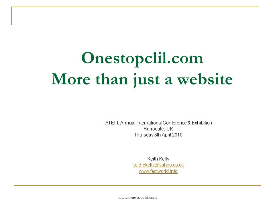 www.onestopclil.com Onestopclil.com More than just a website IATEFL Annual International Conference & Exhibition Harrogate, UK Thursday 8th April 2010