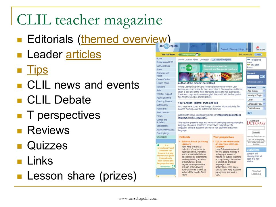 www.onestopclil.com CLIL teacher magazine Editorials (themed overview)themed overview Leader articlesarticles Tips CLIL news and events CLIL Debate T perspectives Reviews Quizzes Links Lesson share (prizes)