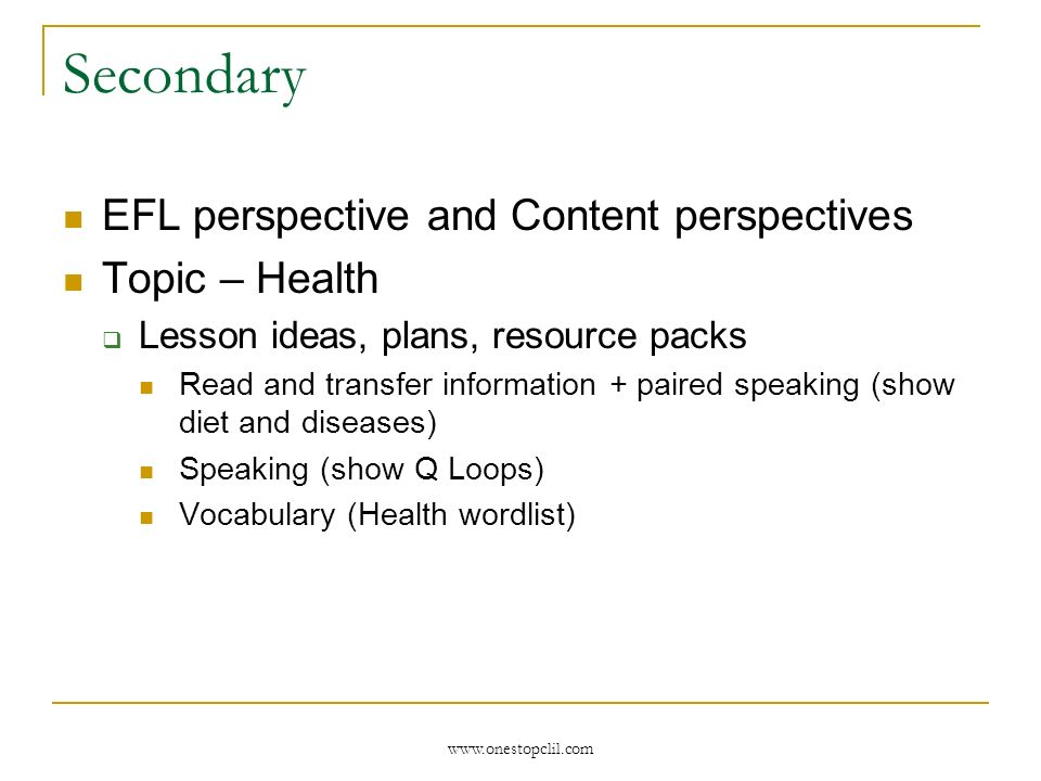 www.onestopclil.com Secondary EFL perspective and Content perspectives Topic – Health Lesson ideas, plans, resource packs Read and transfer informatio