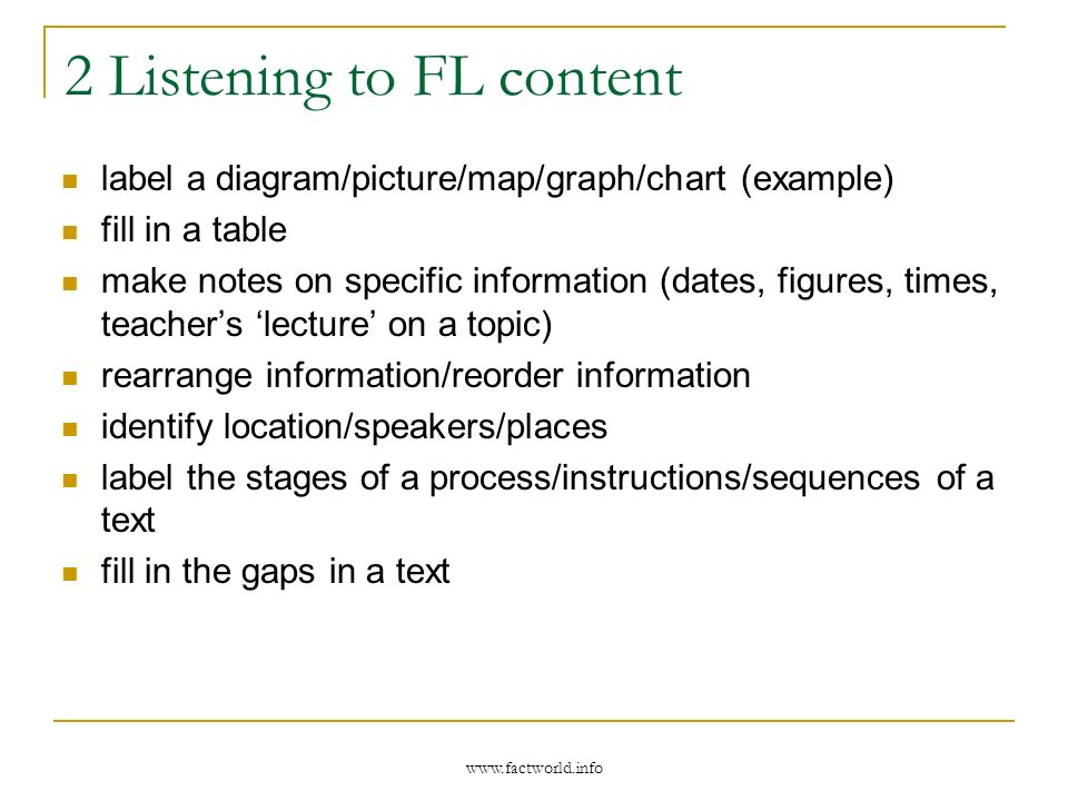2 Listening to FL content label a diagram/picture/map/graph/chart (example) fill in a table make notes on specific information (dates, figures, times, teachers lecture on a topic) rearrange information/reorder information identify location/speakers/places label the stages of a process/instructions/sequences of a text fill in the gaps in a text