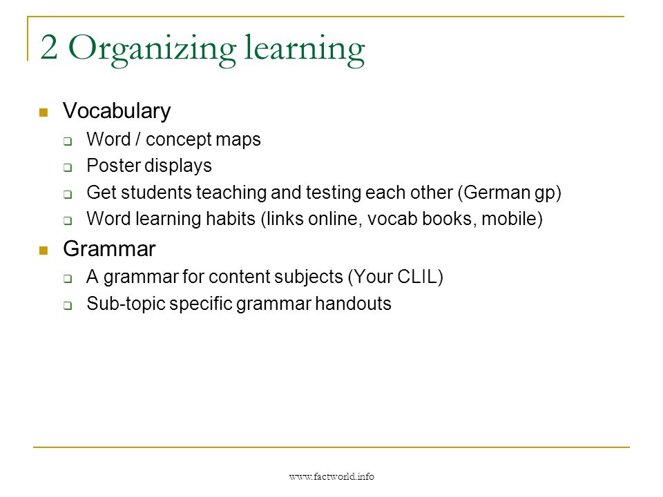 2 Organizing learning Vocabulary Word / concept maps Poster displays Get students teaching and testing each other (German gp) Word learning habits (links online, vocab books, mobile) Grammar A grammar for content subjects (Your CLIL) Sub-topic specific grammar handouts