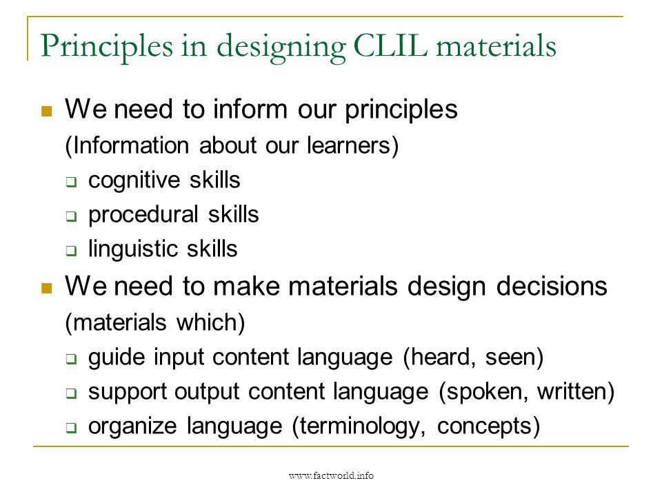 Principles in designing CLIL materials We need to inform our principles (Information about our learners) cognitive skills procedural skills linguistic skills We need to make materials design decisions (materials which) guide input content language (heard, seen) support output content language (spoken, written) organize language (terminology, concepts)