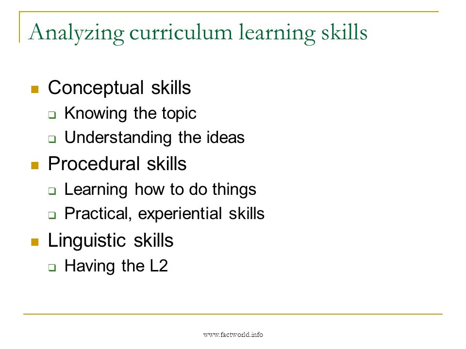 Analyzing curriculum learning skills Conceptual skills Knowing the topic Understanding the ideas Procedural skills Learning how to do things Practical, experiential skills Linguistic skills Having the L2