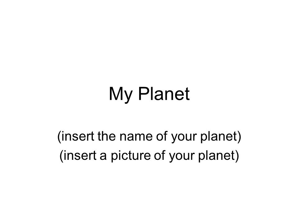 My Planet (insert the name of your planet) (insert a picture of your planet)