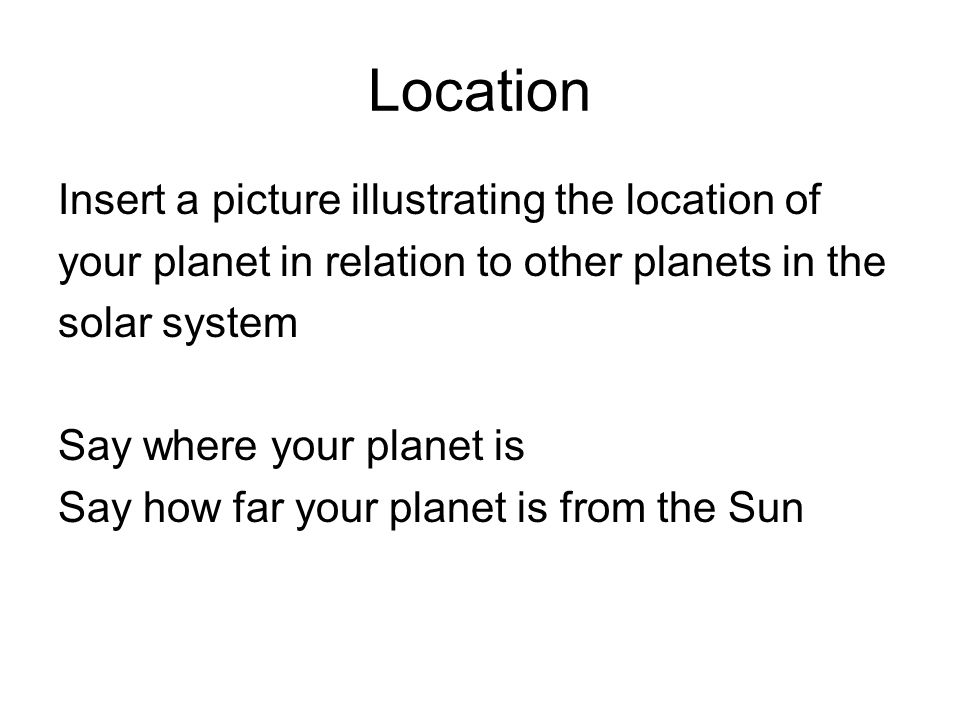 Location Insert a picture illustrating the location of your planet in relation to other planets in the solar system Say where your planet is Say how f