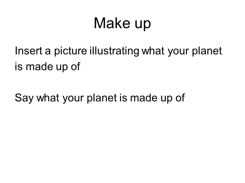 Make up Insert a picture illustrating what your planet is made up of Say what your planet is made up of