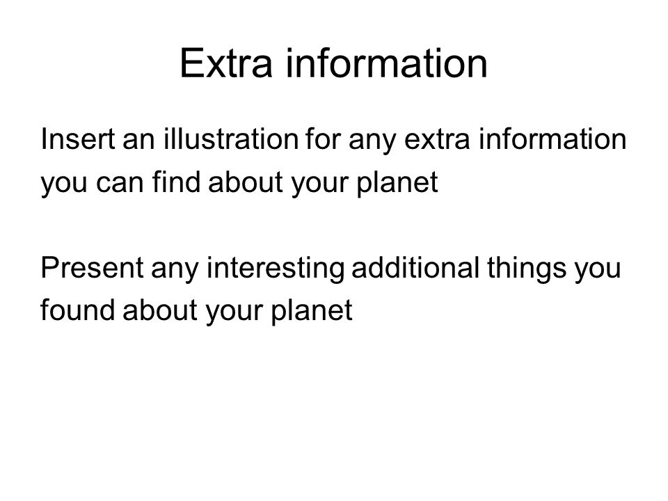 Extra information Insert an illustration for any extra information you can find about your planet Present any interesting additional things you found