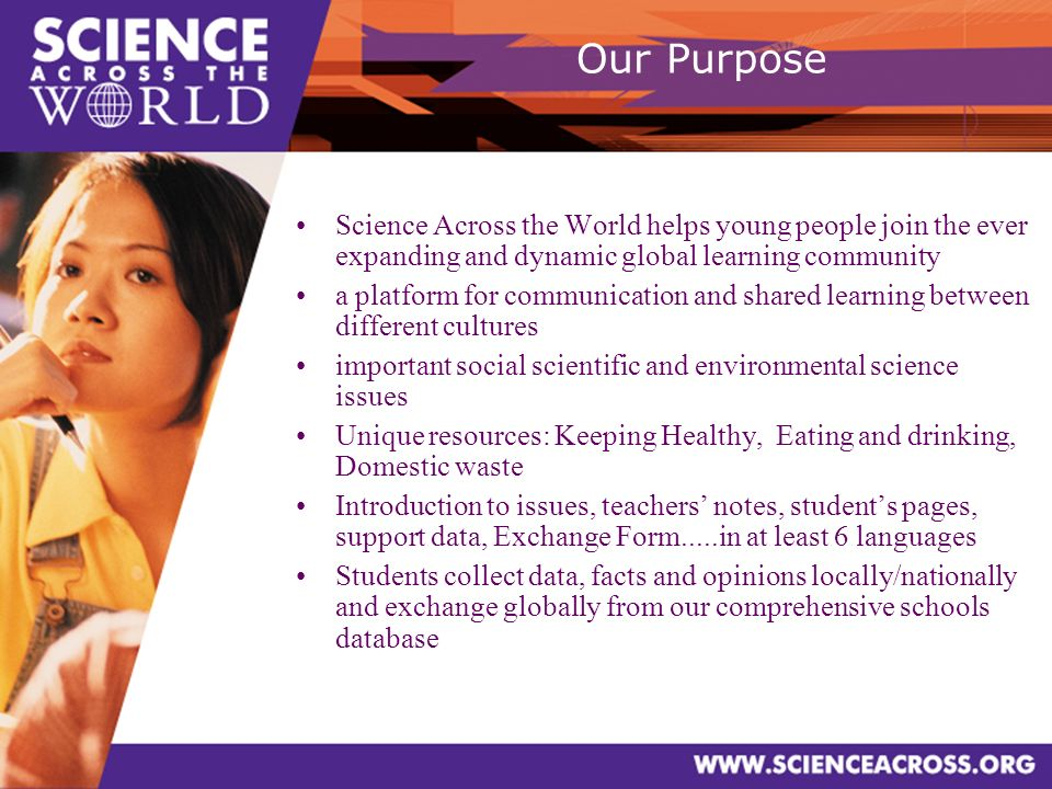 Our Purpose Science Across the World helps young people join the ever expanding and dynamic global learning community a platform for communication and shared learning between different cultures important social scientific and environmental science issues Unique resources: Keeping Healthy, Eating and drinking, Domestic waste Introduction to issues, teachers notes, students pages, support data, Exchange Form.....in at least 6 languages Students collect data, facts and opinions locally/nationally and exchange globally from our comprehensive schools database