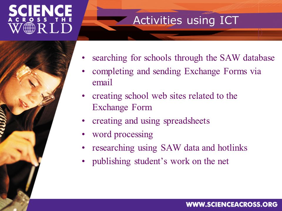 Activities using ICT searching for schools through the SAW database completing and sending Exchange Forms via email creating school web sites related to the Exchange Form creating and using spreadsheets word processing researching using SAW data and hotlinks publishing students work on the net