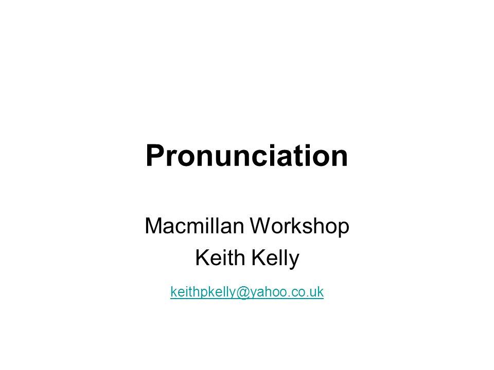 Pronunciation Macmillan Workshop Keith Kelly keithpkelly@yahoo.co.uk