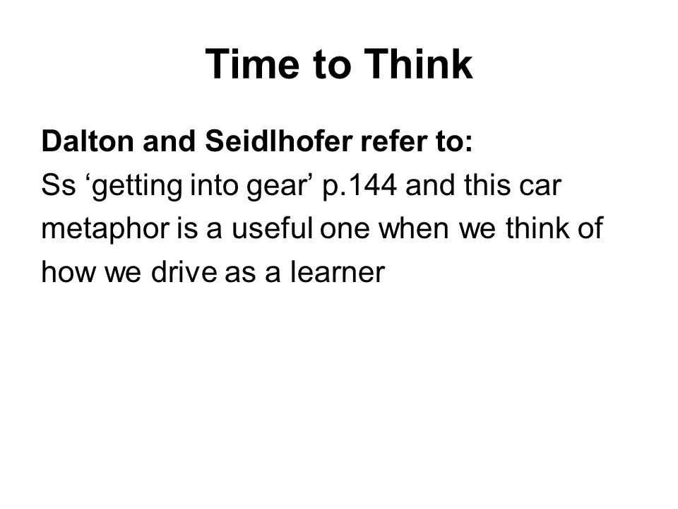 Time to Think Dalton and Seidlhofer refer to: Ss getting into gear p.144 and this car metaphor is a useful one when we think of how we drive as a lear