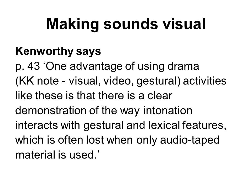 Making sounds visual Kenworthy says p. 43 One advantage of using drama (KK note - visual, video, gestural) activities like these is that there is a cl