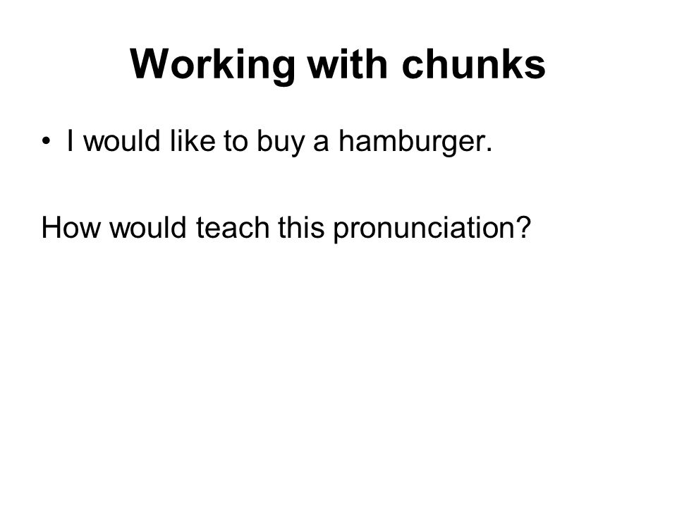 Working with chunks I would like to buy a hamburger. How would teach this pronunciation?