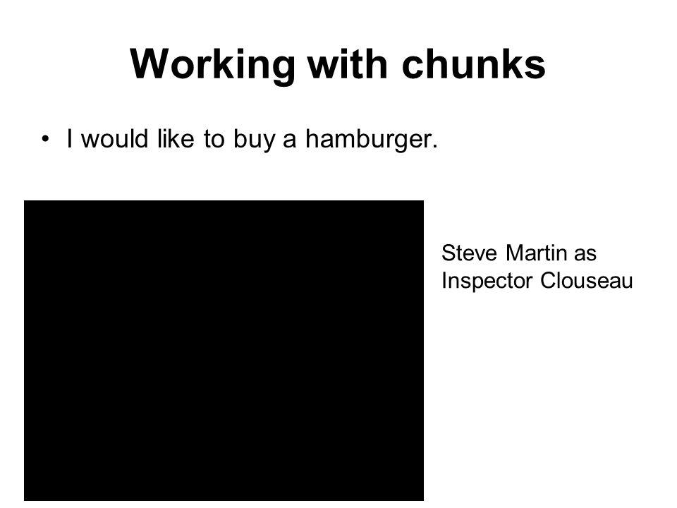 Working with chunks I would like to buy a hamburger. Steve Martin as Inspector Clouseau