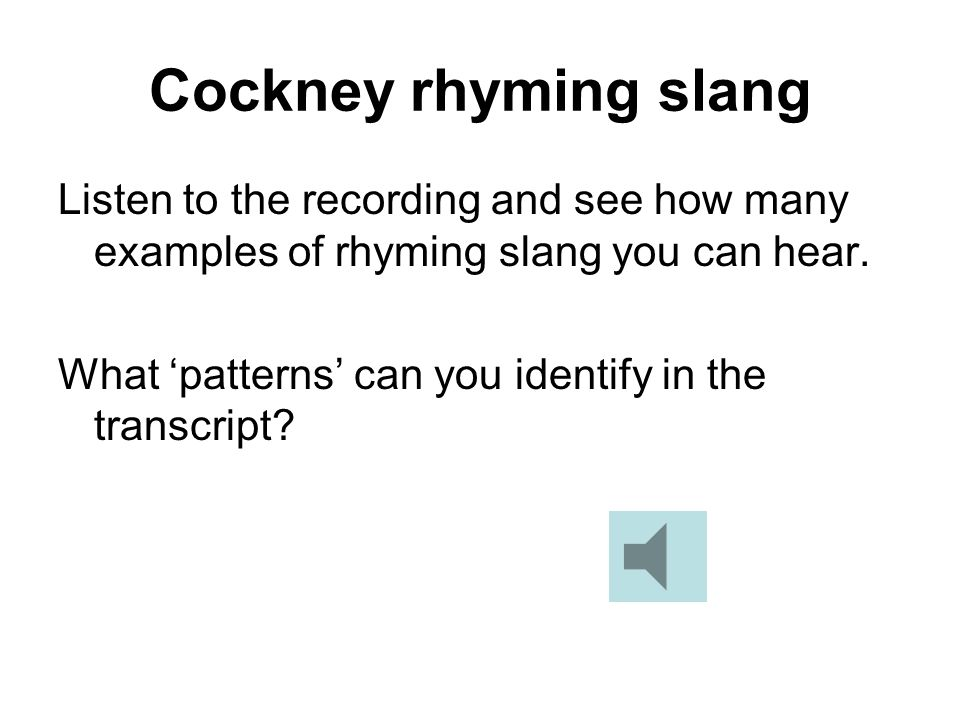 Cockney rhyming slang Listen to the recording and see how many examples of rhyming slang you can hear. What patterns can you identify in the transcrip
