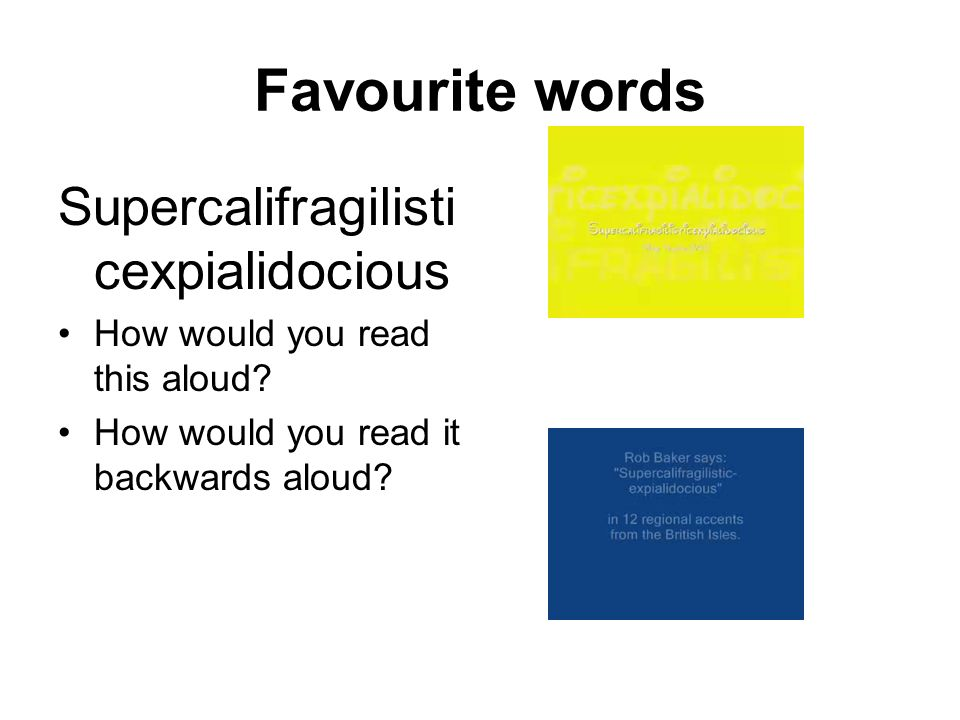 Favourite words Supercalifragilisti cexpialidocious How would you read this aloud? How would you read it backwards aloud?