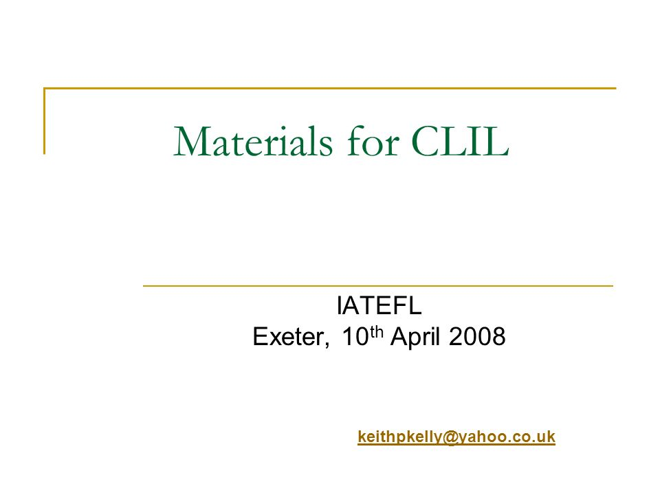 Materials for CLIL IATEFL Exeter, 10 th April 2008 keithpkelly@yahoo.co.uk