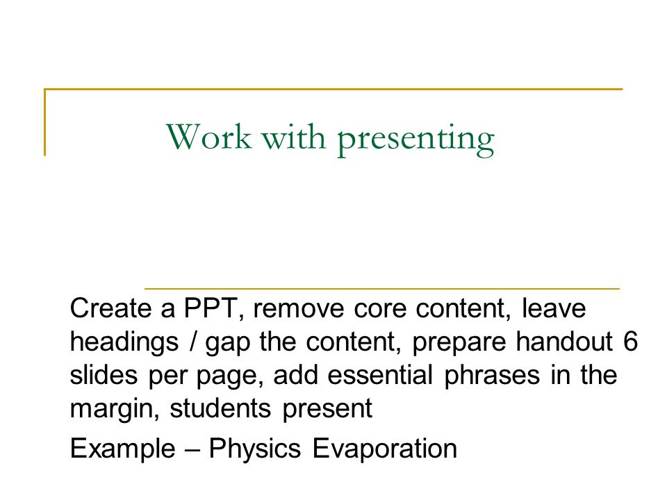 Work with presenting Create a PPT, remove core content, leave headings / gap the content, prepare handout 6 slides per page, add essential phrases in the margin, students present Example – Physics Evaporation