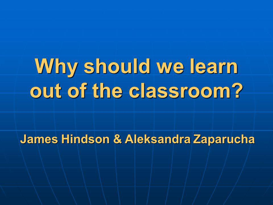 Why should we learn out of the classroom? James Hindson & Aleksandra Zaparucha