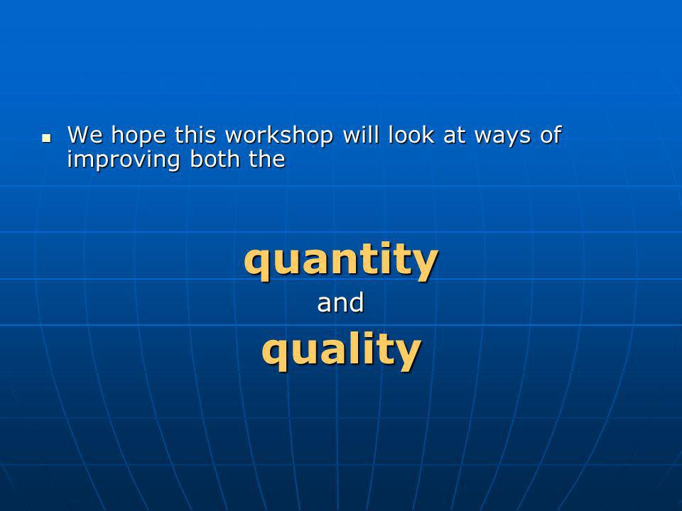 We hope this workshop will look at ways of improving both the We hope this workshop will look at ways of improving both the quantity and quality