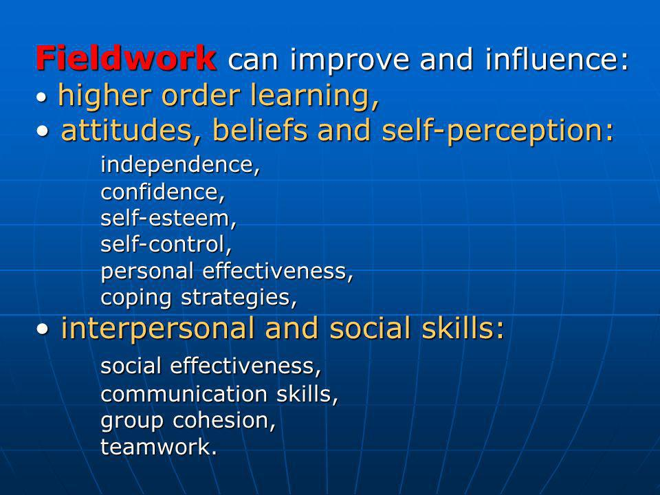 Fieldwork can improve and influence: higher order learning, higher order learning, attitudes, beliefs and self-perception: independence, attitudes, beliefs and self-perception: independence,confidence,self-esteem, self-control, personal effectiveness, coping strategies, interpersonal and social skills: interpersonal and social skills: social effectiveness, communication skills, group cohesion, teamwork.