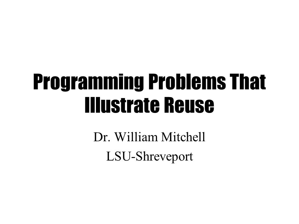 Programming Problems That Illustrate Reuse Dr. William Mitchell LSU-Shreveport