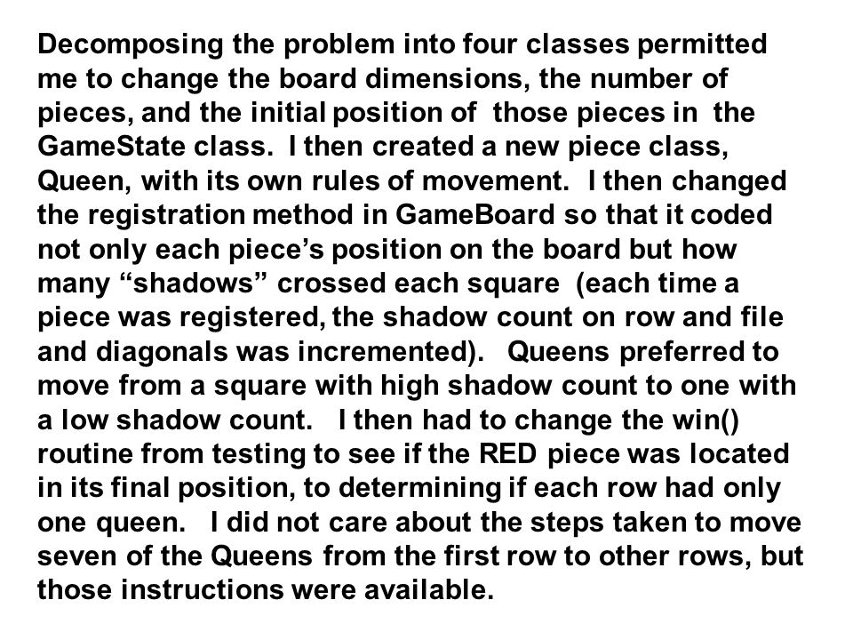 Decomposing the problem into four classes permitted me to change the board dimensions, the number of pieces, and the initial position of those pieces in the GameState class.